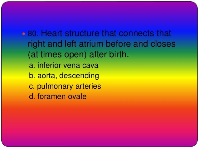  80. Heart structure that connects that right and left atrium before and closes (at times open) after birth. a. inferior ...