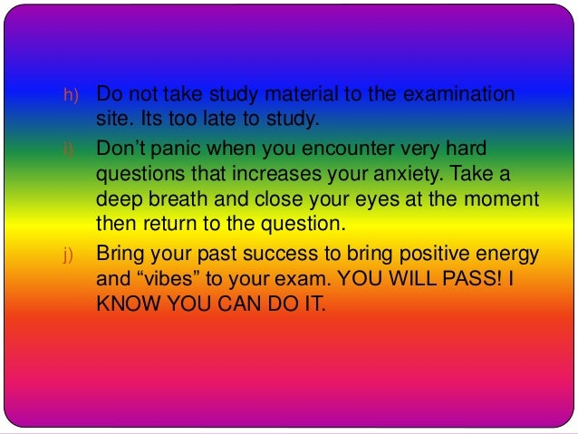 h) Do not take study material to the examination site. Its too late to study. i) Don't panic when you encounter very hard ...