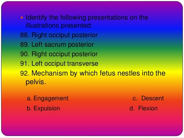  Identify the following presentations on the illustrations presented: 88. Right occiput posterior 89. Left sacrum posteri...