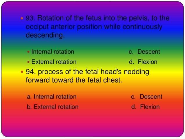  93. Rotation of the fetus into the pelvis, to the occiput anterior position while continuously descending.  Internal ro...