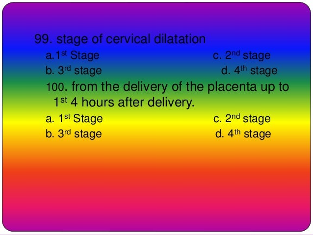99. stage of cervical dilatation a.1st Stage c. 2nd stage b. 3rd stage d. 4th stage 100. from the delivery of the placenta...