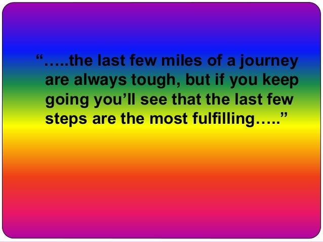 """""""…..the last few miles of a journey are always tough, but if you keep going you'll see that the last few steps are the mos..."""
