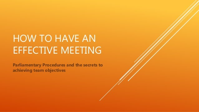 HOW TO HAVE AN EFFECTIVE MEETING Parliamentary Procedures and the secrets to achieving team objectives