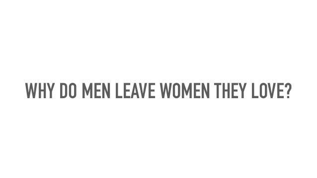 Why do men leave women they love