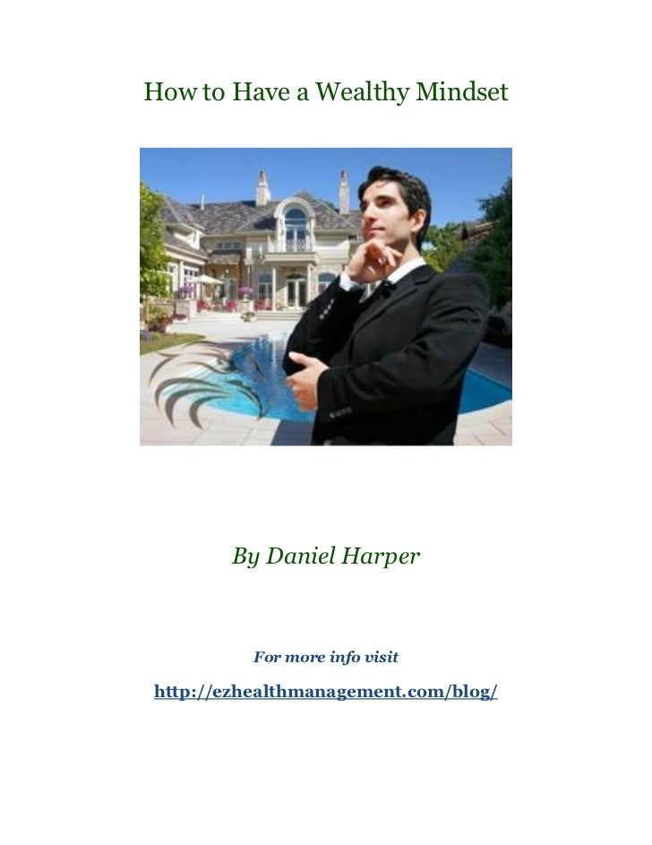 How to Have a Wealthy Mindset       By Daniel Harper          For more info visithttp://ezhealthmanagement.com/blog/