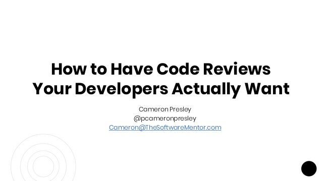 Cameron Presley @pcameronpresley Cameron@TheSoftwareMentor.com How to Have Code Reviews Your Developers Actually Want