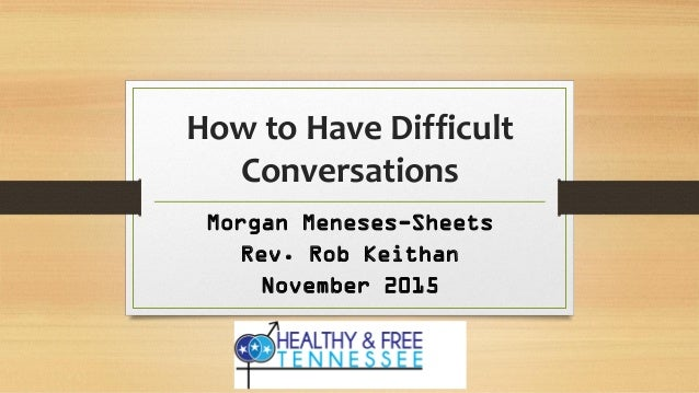 How to Have Difficult Conversations Morgan Meneses-Sheets Rev. Rob Keithan November 2015