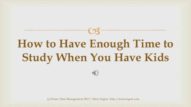   How to Have Enough Time to Study When You Have Kids  (c) Home Time Management 2013 | Mary Segers http://marysegers.com