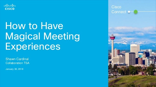 © 2016 Cisco and/or its affiliates. All rights reserved. 1 How to Have Magical Meeting Experiences Shawn Cardinal Collabor...
