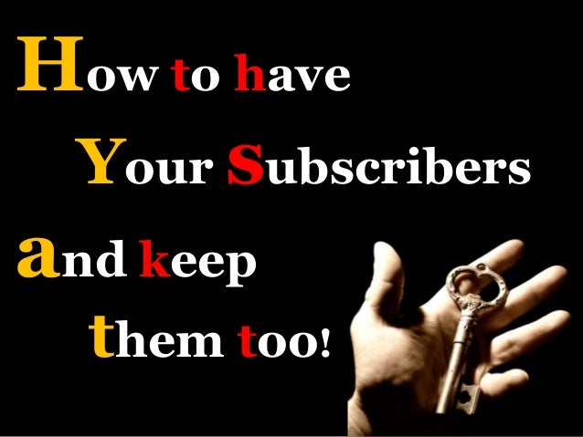 How to have Your subscribers and keep them too!