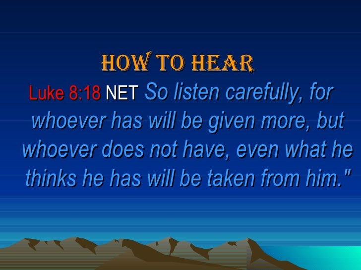<ul><li>How To Hear   </li></ul><ul><li>Luke 8:18  NET   So listen carefully, for whoever has will be given more, but whoe...