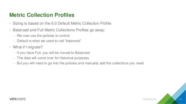 Metric Collection Profiles CONFIDENTIAL 10 • Sizing is based on the 6.0 Default Metric Collection Profile • Balanced and F...