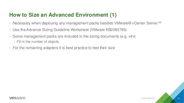 How to Size an Advanced Environment (1) CONFIDENTIAL 12 • Necessary when deploying any management packs besides VMware® vC...