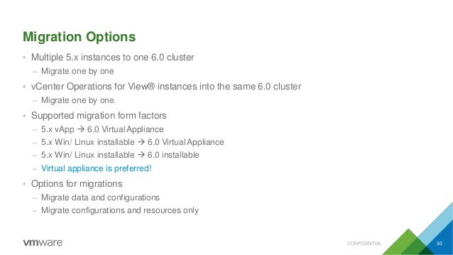 Migration Options CONFIDENTIAL 30 • Multiple 5.x instances to one 6.0 cluster – Migrate one by one • vCenter Operations fo...