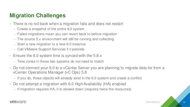 Migration Challenges CONFIDENTIAL 32 • There is no roll back when a migration fails and does not restart – Create a snapsh...