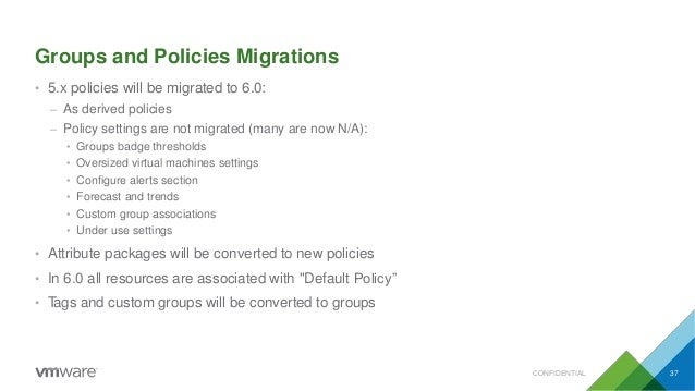 Groups and Policies Migrations CONFIDENTIAL 37 • 5.x policies will be migrated to 6.0: – As derived policies – Policy sett...