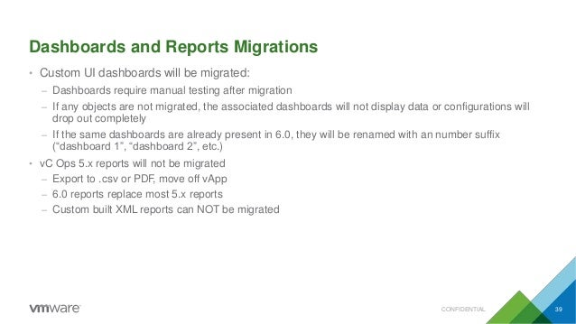 Dashboards and Reports Migrations CONFIDENTIAL 39 • Custom UI dashboards will be migrated: – Dashboards require manual tes...