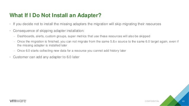 What If I Do Not Install an Adapter? CONFIDENTIAL 43 • If you decide not to install the missing adapters the migration wil...