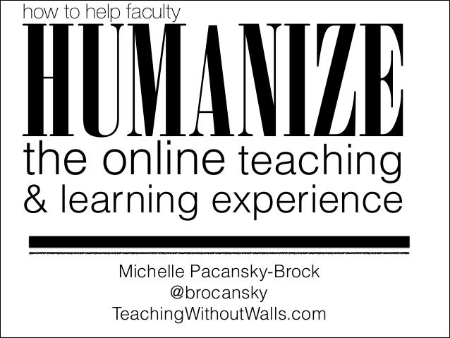 how to help faculty  HUMANIZE the online teaching  & learning experience Michelle Pacansky-Brock @brocansky TeachingWithou...