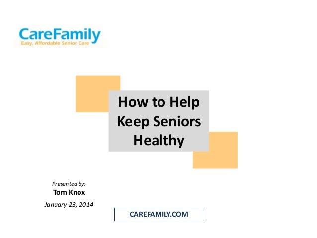How to Help Keep Seniors Healthy Presented by:  Tom Knox January 23, 2014  CAREFAMILY.COM
