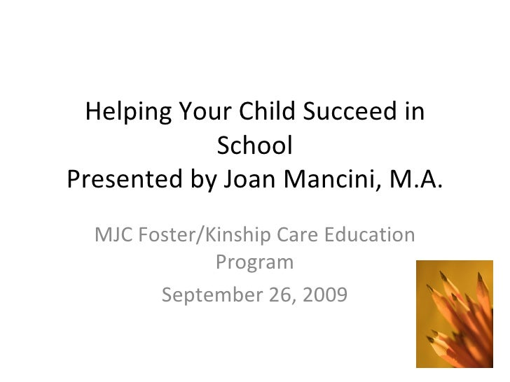 Helping Your Child Succeed in School Presented by Joan Mancini, M.A. MJC Foster/Kinship Care Education Program September 2...