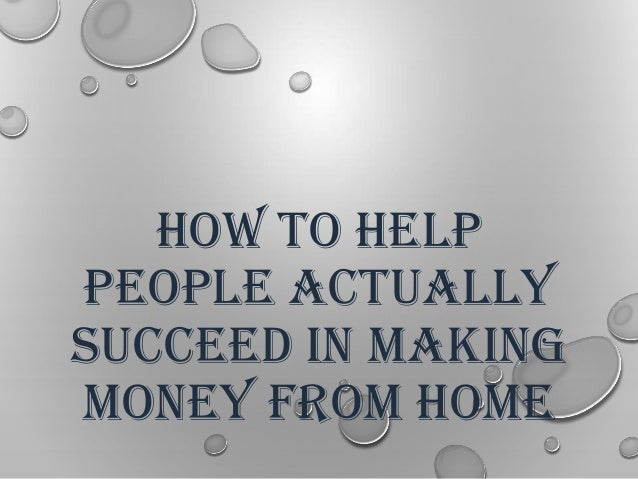 HOW TO HELP PEOPLE ACTUALLY SUCCEED IN MAKING MONEY FROM HOME