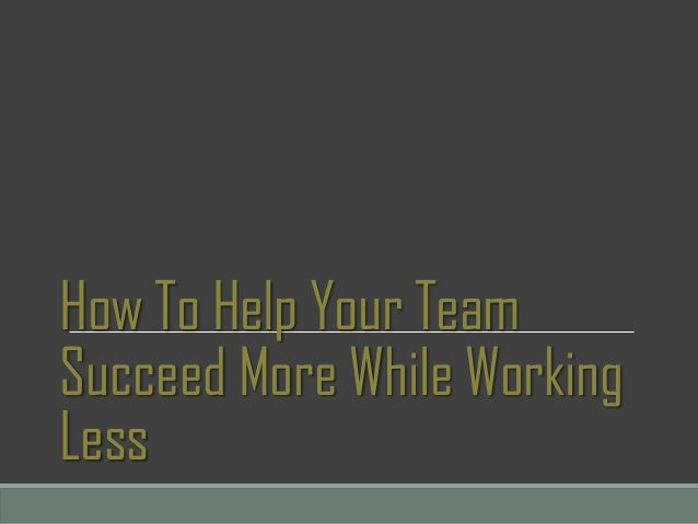 How To Help Your Team Succeed More While Working Less
