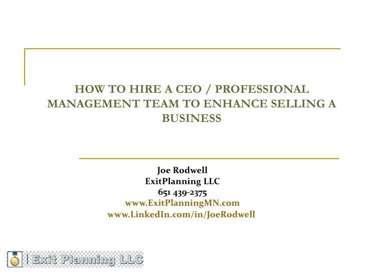 HOW TO HIRE A CEO / PROFESSIONALMANAGEMENT TEAM TO ENHANCE SELLING A              BUSINESS                 Joe Rodwell    ...