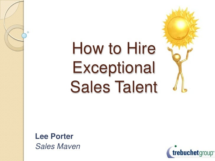 How to Hire         Exceptional         Sales Talent  Lee Porter Sales Maven