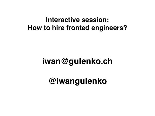 Interactive session: How to hire fronted engineers? iwan@gulenko.ch @iwangulenko