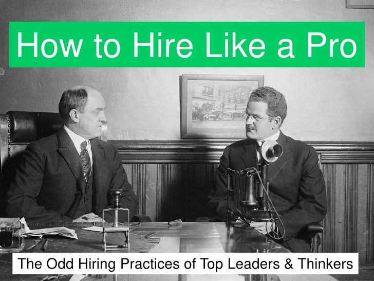 How to Hire Like a Pro<br />The Odd Hiring Practices of Top Leaders & Thinkers<br />