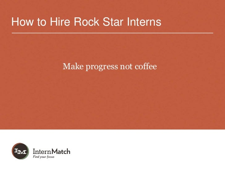How to Hire Rock Star Interns         Make progress not coffee