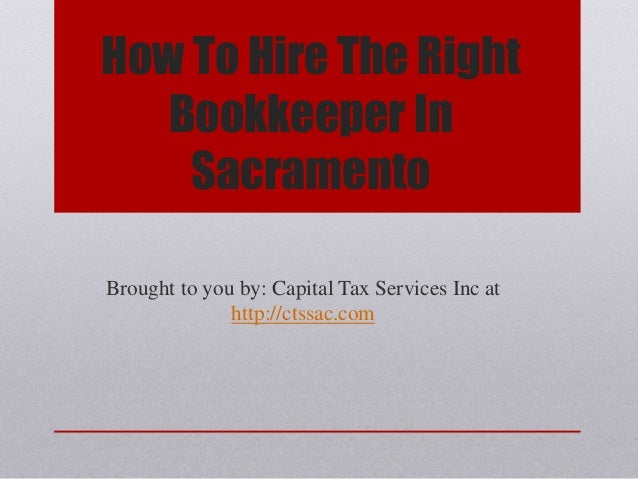 How To Hire The Right Bookkeeper In Sacramento Brought to you by: Capital Tax Services Inc at http://ctssac.com