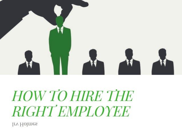 HOW TO HIRE THE RIGHT EMPLOYEE Irv Holmes