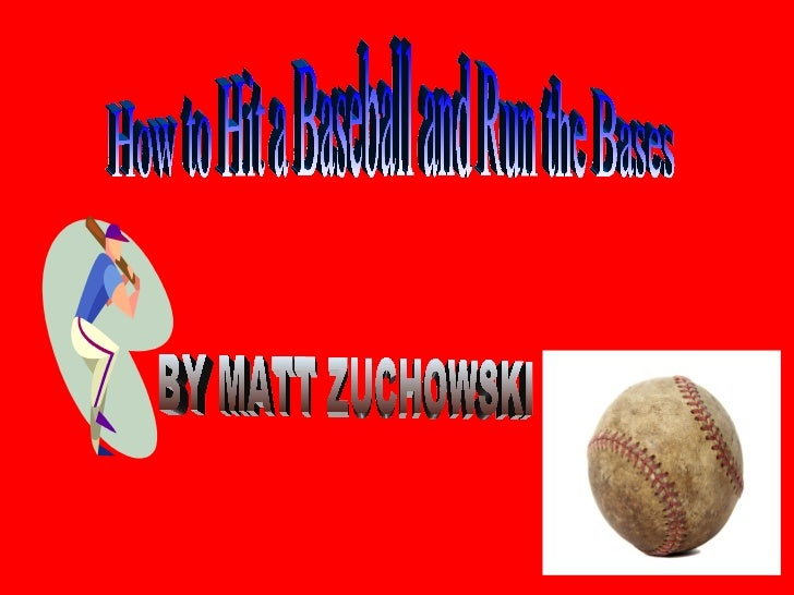 How to Hit a Baseball and Run the Bases BY MATT ZUCHOWSKI