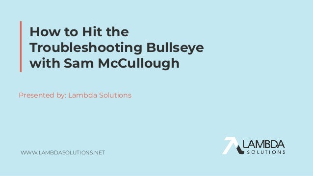 WWW.LAMBDASOLUTIONS.NET How to Hit the Troubleshooting Bullseye with Sam McCullough Presented by: Lambda Solutions