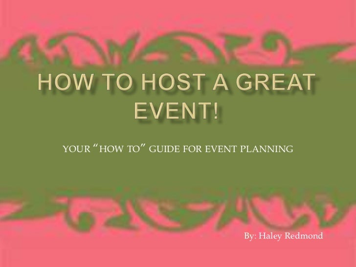 "How to Host a Great Event! <br />your ""how to"" guide for event planning<br />By: Haley Redmond<br />"