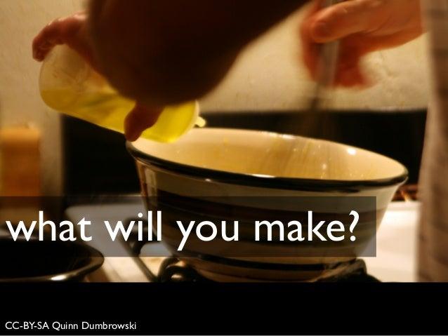CC-BY-SA Quinn Dumbrowski what will you make?