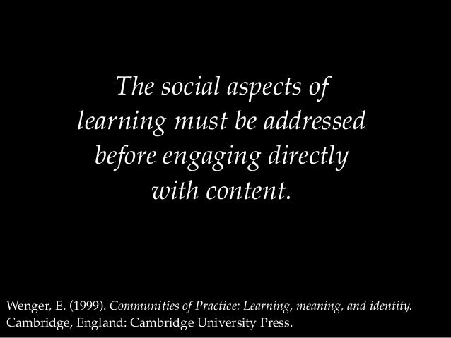The social aspects of learning must be addressed before engaging directly with content. Wenger, E. (1999). Communities of ...