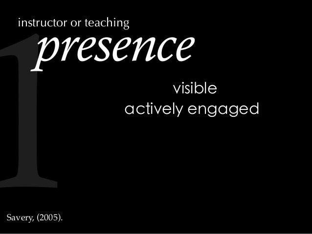 presence actively engaged visible Savery, (2005). instructor or teaching 1