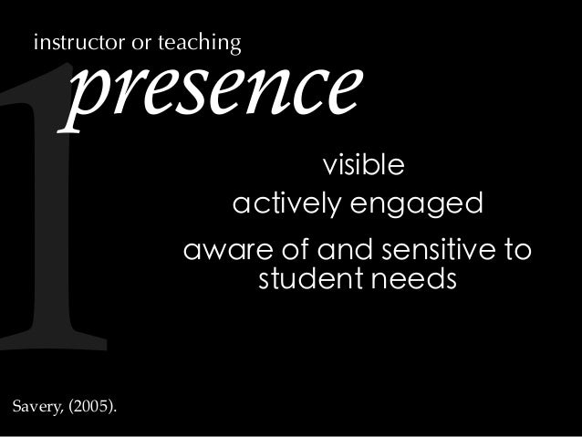 presence actively engaged aware of and sensitive to student needs visible Savery, (2005). instructor or teaching 1