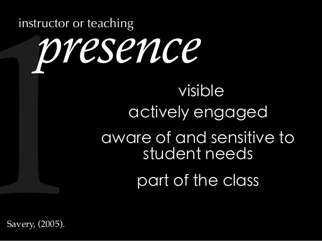 presence actively engaged aware of and sensitive to student needs visible part of the class Savery, (2005). instructor or ...