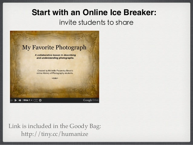 Start with an Online Ice Breaker: invite students to share Link is included in the Goody Bag: http://tiny.cc/humanize