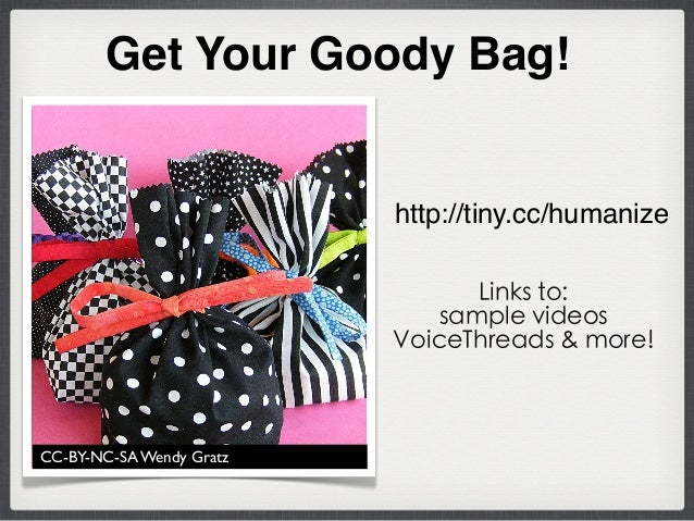 CC-BY-NC-SA Wendy Gratz Get Your Goody Bag! http://tiny.cc/humanize Links to: sample videos VoiceThreads & more!