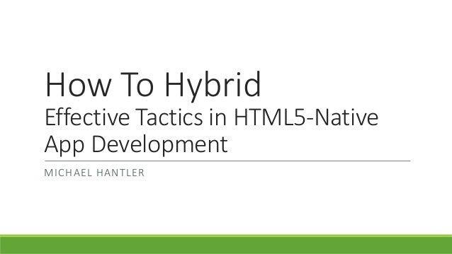 How To Hybrid Effective Tactics in HTML5-Native App Development MICHAEL HANTLER