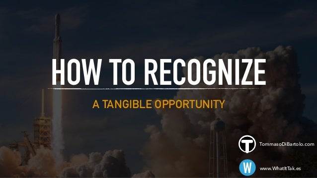 A TANGIBLE OPPORTUNITY HOW TO RECOGNIZE W www.WhatItTak.es TommasoDiBartolo.com