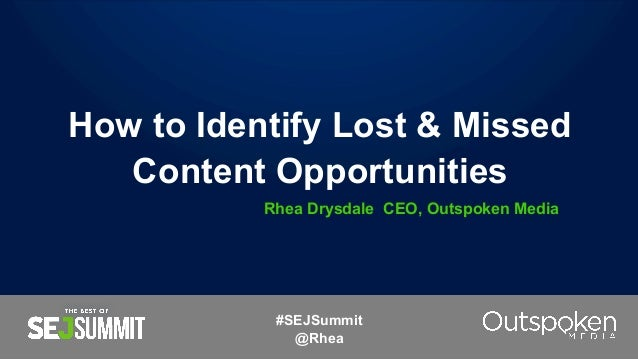How to Identify Lost & Missed Content Opportunities Rhea Drysdale CEO, Outspoken Media #SEJSummit @Rhea