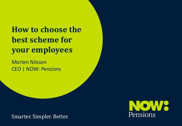 How to choose the best scheme for your employees Morten Nilsson CEO | NOW: Pensions  Smarter. Simpler. Better. Smarter. Si...