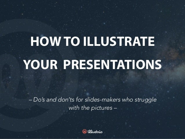 – Do's and don'ts for slides-makers who struggle with the pictures – HOW TO ILLUSTRATE YOUR PRESENTATIONS
