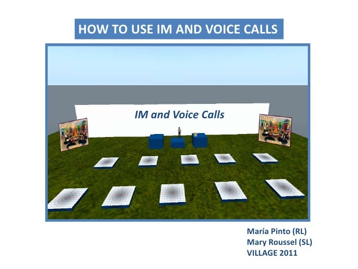 HOW TO USE IM AND VOICE CALLS<br />IM and VoiceCalls<br />María Pinto (RL)Mary Roussel (SL)<br />VILLAGE 2011<br />
